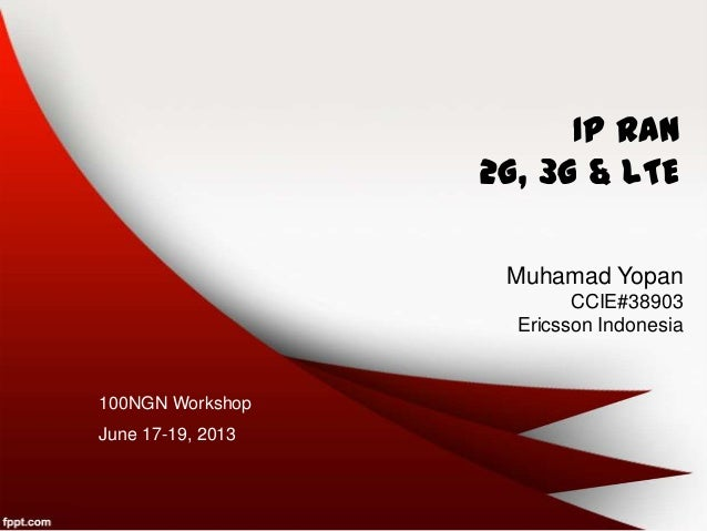 IP RAN 2G, 3G & LTE Muhamad Yopan CCIE#38903 Ericsson Indonesia 100NGN Workshop June 17-19, 2013