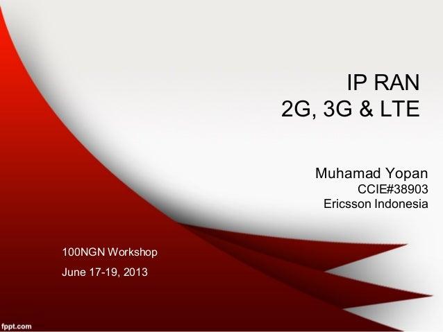 IP RAN2G, 3G & LTEMuhamad YopanCCIE#38903Ericsson Indonesia100NGN WorkshopJune 17-19, 2013