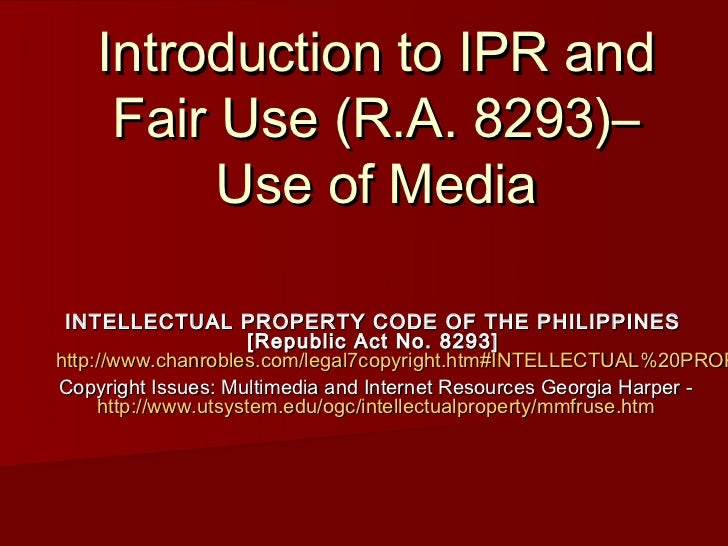 Introduction to IPR and     Fair Use (R.A. 8293)–          Use of Media INTELLECTUAL PROPERTY CODE OF THE PHILIPPINES     ...