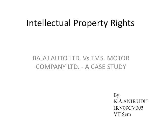 Intellectual Property Rights BAJAJ AUTO LTD. Vs T.V.S. MOTOR  COMPANY LTD. - A CASE STUDY                          By,    ...