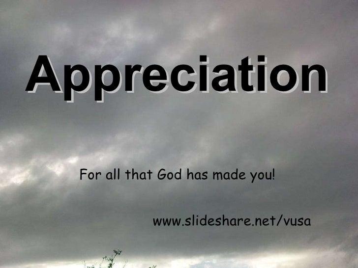 Appreciation   <ul><li>For all that God has made you!   </li></ul>www.slideshare.net/vusa