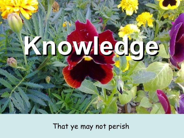 Knowledge   <ul><li>That ye may not perish  </li></ul>