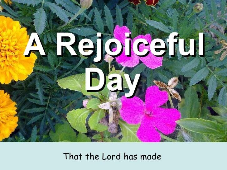 A Rejoiceful Day   <ul><li>That the Lord has made  </li></ul>