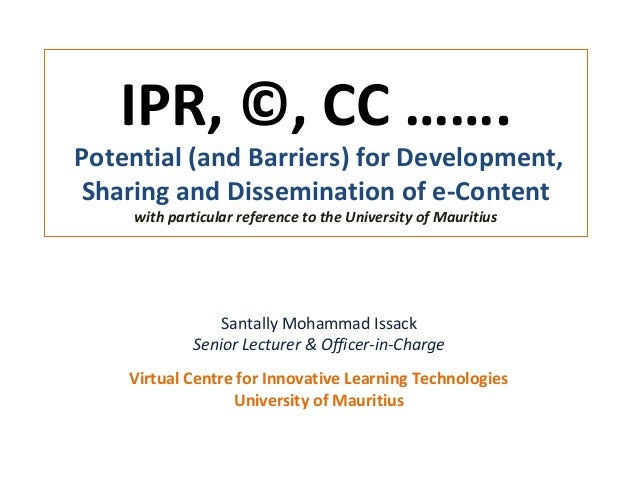 IPR, ©, CC …….Potential (and Barriers) for Development,Sharing and Dissemination of e-Contentwith particular reference to ...
