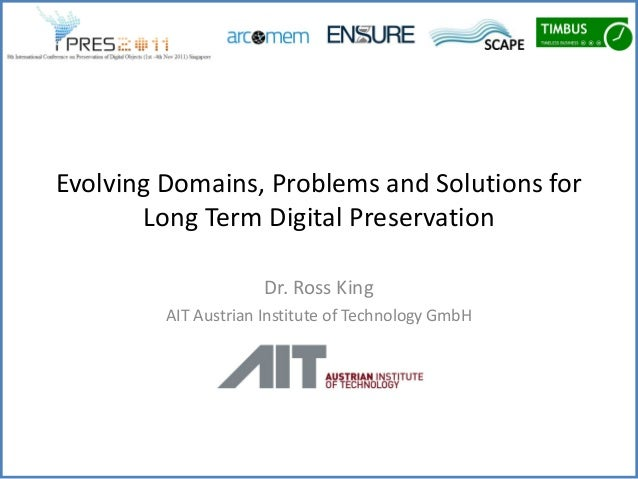 Evolving Domains, Problems and Solutions for       Long Term Digital Preservation                      Dr. Ross King      ...