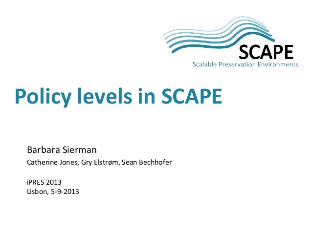 Barbara Sierman Catherine Jones, Gry Elstrøm, Sean Bechhofer iPRES 2013 Lisbon, 5-9-2013 Policy levels in SCAPE