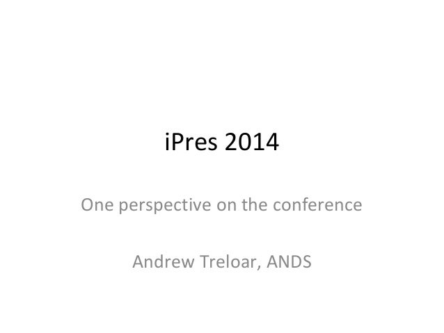 iPres 2014 One perspective on the conference Andrew Treloar, ANDS
