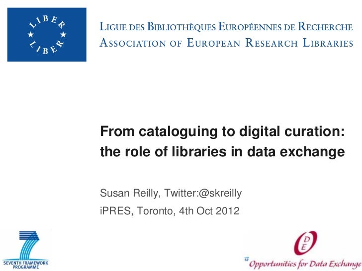 From cataloguing to digital curation:the role of libraries in data exchangeSusan Reilly, Twitter:@skreillyiPRES, Toronto, ...
