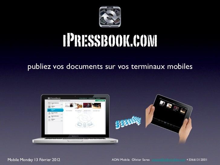 iPressbook.com           publiez vos documents sur vos terminaux mobilesMobile Monday 13 Février 2012          ADN Mobile ...