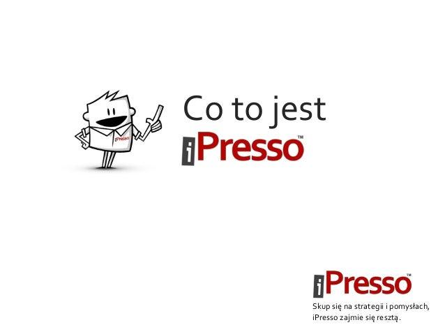 Co to jest Skup się na strategii i pomysłach, iPresso zajmie się resztą.