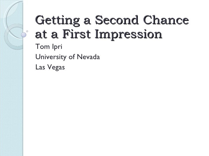Getting a Second Chance at a First Impression Tom Ipri University of Nevada Las Vegas