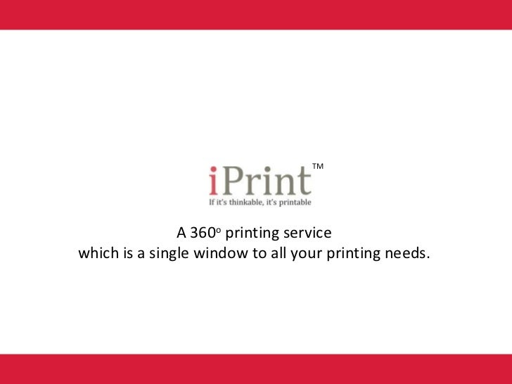A 360 o  printing service  which is a single window to all your printing needs.  TM