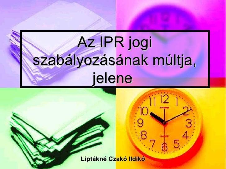 Az IPR jogiszabályozásának múltja,        jelene      Liptákné Czakó Ildikó