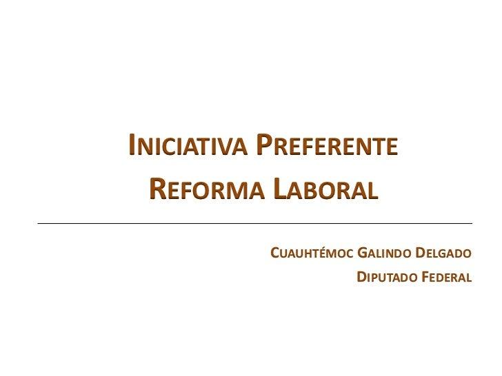 INICIATIVA PREFERENTE  REFORMA LABORAL           CUAUHTÉMOC GALINDO DELGADO                      DIPUTADO FEDERAL
