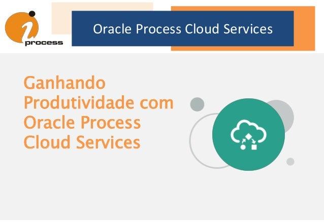 Oracle Process Cloud Services Ganhando Produtividade com Oracle Process Cloud Services