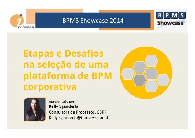 BPMS Showcase 2014 Etapas e Desafios na seleção de umana seleção de uma plataforma de BPM corporativa Apresentado por: Kel...
