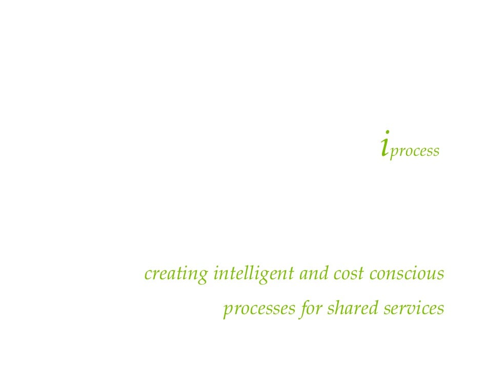iprocess   creating intelligent and cost conscious           processes for shared services