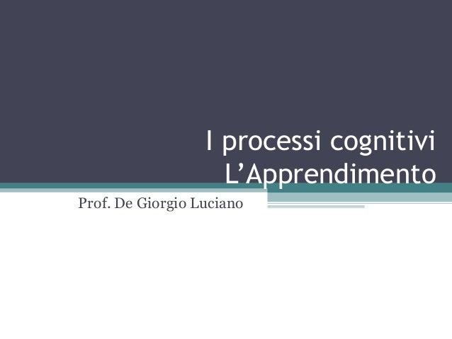 I processi cognitivi L'Apprendimento Prof. De Giorgio Luciano