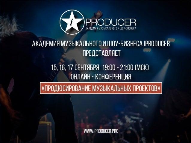 15, 16, 17 сентября онлайн - конференция www.iproducer.pr0 «продюсирование музыкальных проектов» 19:00 - 21:00 (МСК) акаде...