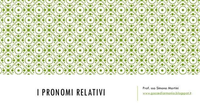 I PRONOMI RELATIVI Prof. ssa Simona Martini www.goccediarmonia.blogspot.it