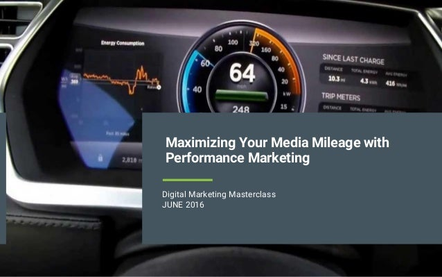 Maximizing Your Media Mileage with Performance Marketing Digital Marketing Masterclass JUNE 2016