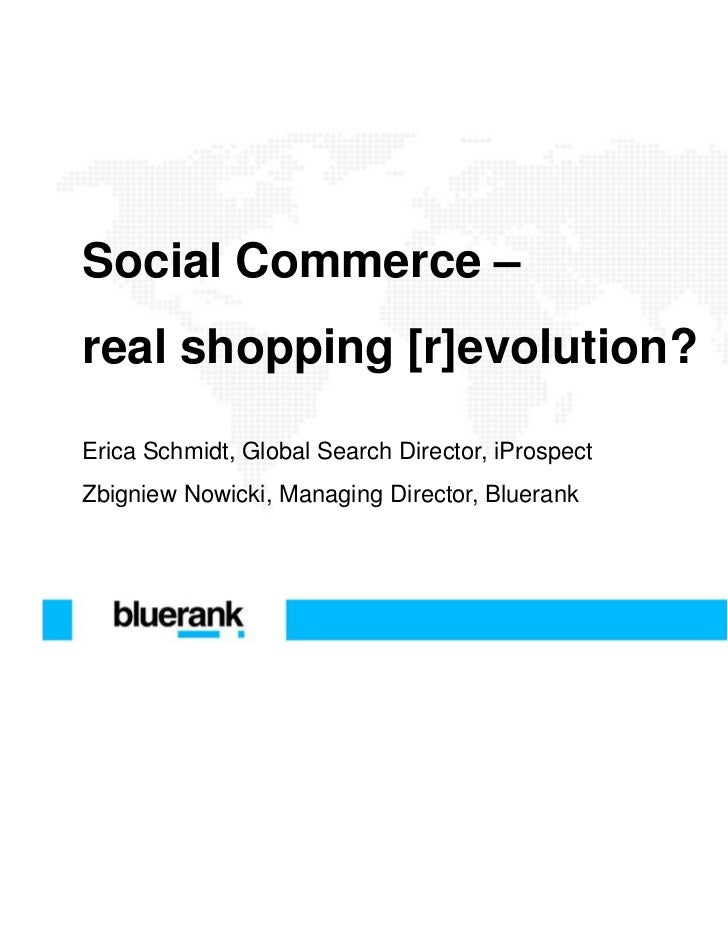 Social Commerce –real shopping [r]evolution?Erica Schmidt, Global Search Director, iProspectZbigniew Nowicki, Managing Dir...