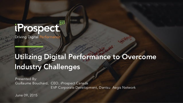 Utilizing Digital Performance to Overcome Industry Challenges Presented By: Guillaume Bouchard, CEO, iProspect Canada EVP ...