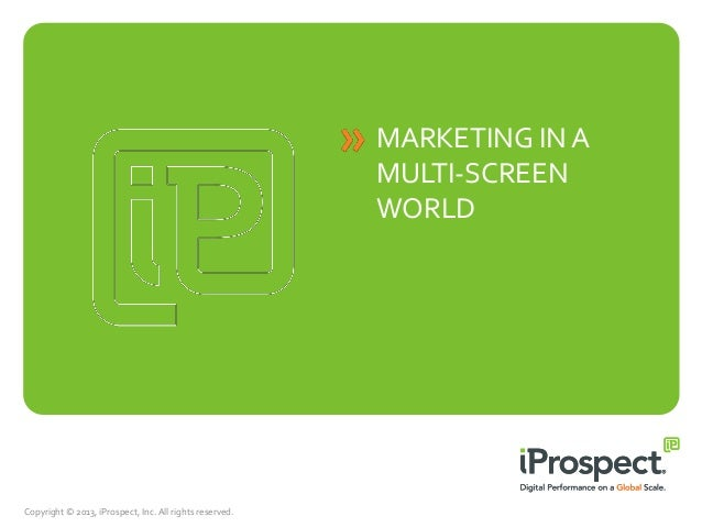 MARKETING IN A MULTI-SCREEN WORLD  Copyright © 2013, iProspect, Inc. All rights reserved.