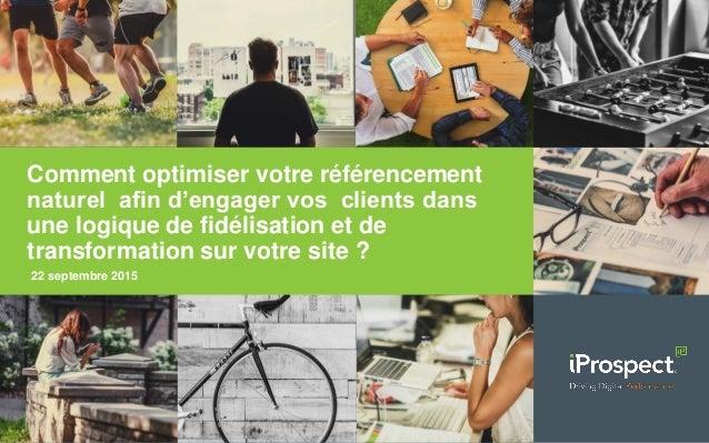 22 septembre 2015 Comment optimiser votre référencement naturel afin d'engager vos clients dans une logique de fidélisatio...