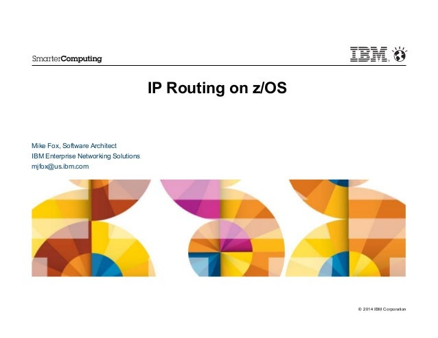 © 2014 IBM Corporation IP Routing on z/OS Mike Fox, Software Architect IBM Enterprise Networking Solutions mjfox@us.ibm.com