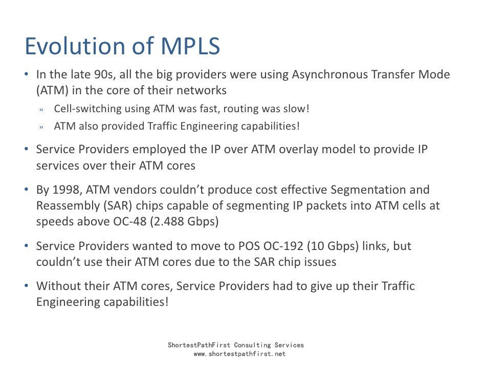 Evolution of MPLS • In the late 90s, all the big providers were using Asynchronous Transfer Mode   (ATM) in the core of th...