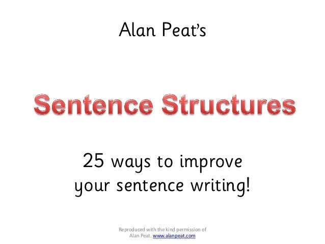 Alan Peat's Reproduced with the kind permission of Alan Peat. www.alanpeat.com 25 ways to improve your sentence writing!