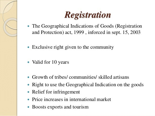 Registration  The Geographical Indications of Goods (Registration and Protection) act, 1999 , inforced in sept. 15, 2003 ...
