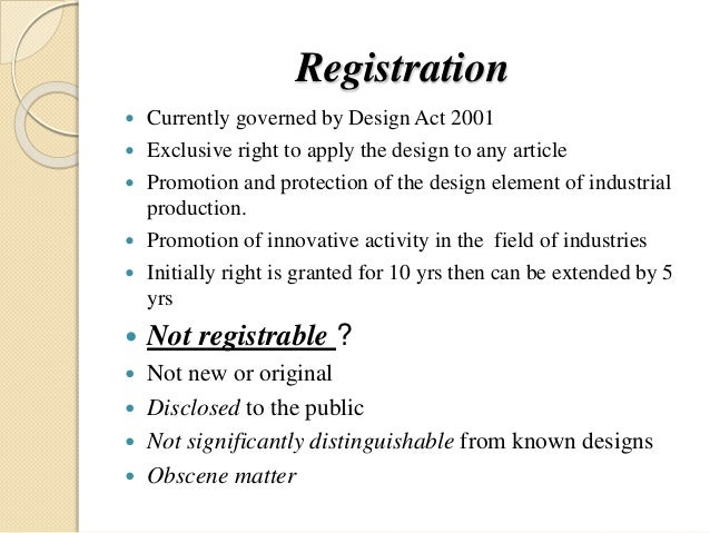 Registration  Currently governed by Design Act 2001  Exclusive right to apply the design to any article  Promotion and ...