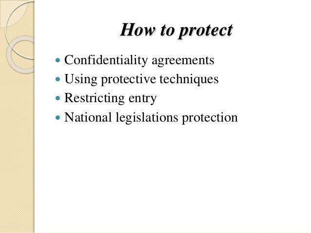 How to protect  Confidentiality agreements  Using protective techniques  Restricting entry  National legislations prot...