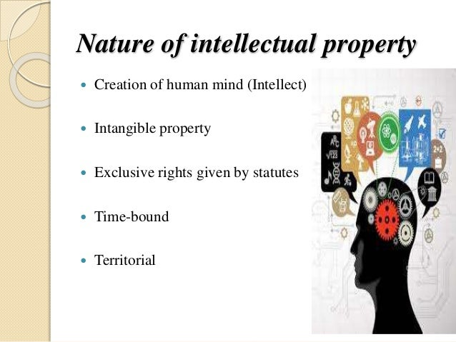 Nature of intellectual property  Creation of human mind (Intellect)  Intangible property  Exclusive rights given by sta...