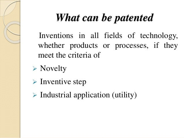 What can be patented Inventions in all fields of technology, whether products or processes, if they meet the criteria of ...