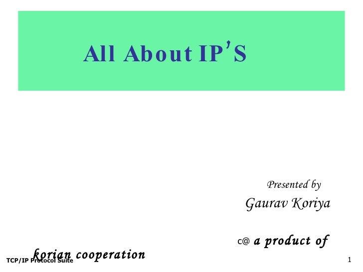 All About IP'S <ul><li>Presented by   </li></ul><ul><li>Gaurav Koriya   </li></ul><ul><li>c@   a product of korian coope...