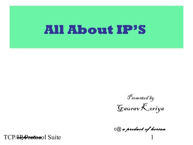 TCP/IP Protocol Suite 1 All About IP'S Presented by Gaurav Koriya c@ a product of korian cooperation