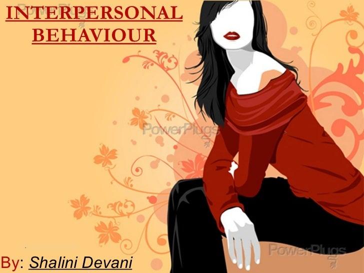 INTERPERSONAL BEHAVIOUR . By :  Shalini Devani