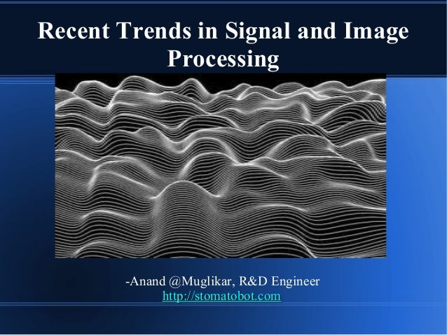 Recent Trends in Signal and Image Processing -Anand @Muglikar, R&D Engineer http://stomatobot.comhttp://stomatobot.com