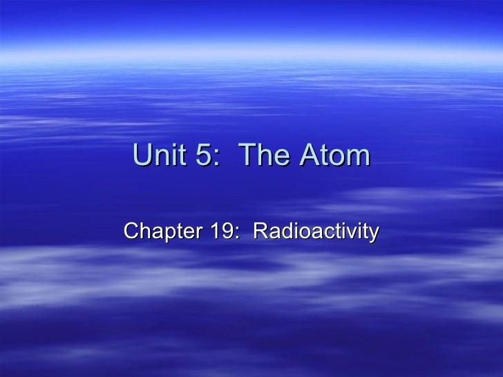 Unit 5:  The Atom Chapter 19:  Radioactivity