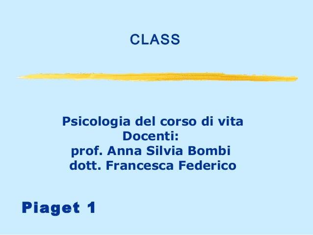 CLASS  Psicologia del corso di vita Docenti: prof. Anna Silvia Bombi dott. Francesca Federico  Piaget 1