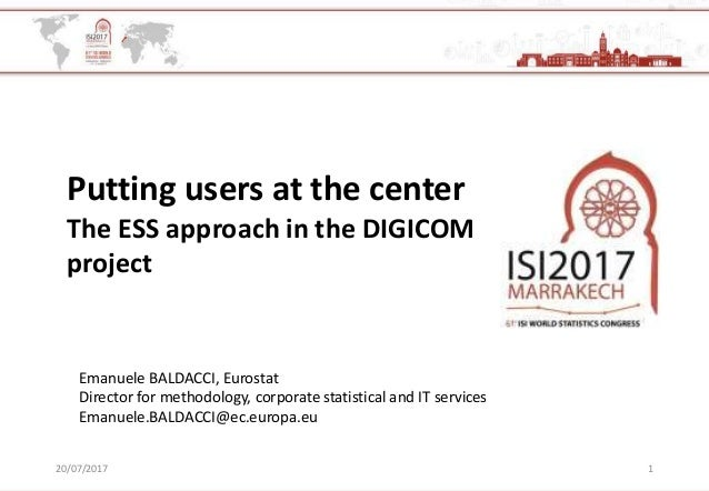 20/07/2017 1 Putting users at the center The ESS approach in the DIGICOM project Emanuele BALDACCI, Eurostat Director for ...