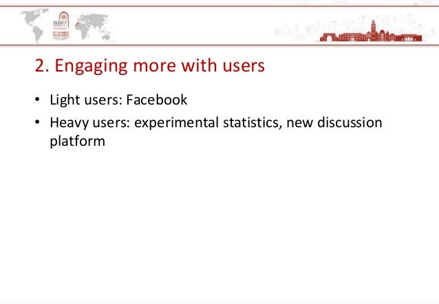 2. Engaging more with users • Light users: Facebook • Heavy users: experimental statistics, new discussion platform