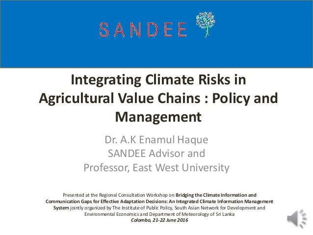 Integrating Climate Risks in Agricultural Value Chains : Policy and Management Dr. A.K Enamul Haque SANDEE Advisor and Pro...