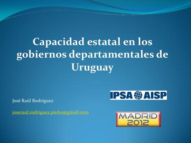 Capacidad estatal en los  gobiernos departamentales de            UruguayJosé Raúl Rodríguezjoseraul.rodriguez.pinho@gmail...