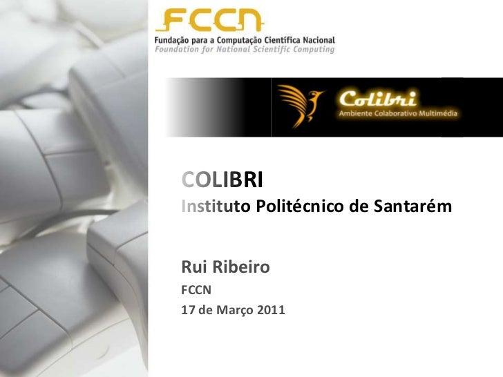 COLIBRIInstituto Politécnico de Santarém<br />Rui Ribeiro<br />FCCN<br />17de Março 2011<br />