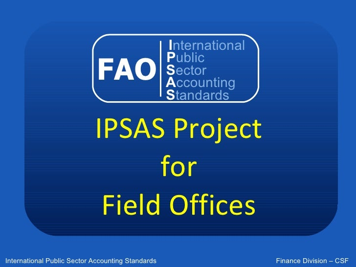 IPSAS Project for Field Offices FAO I nternational P ublic S ector A ccounting S tandards