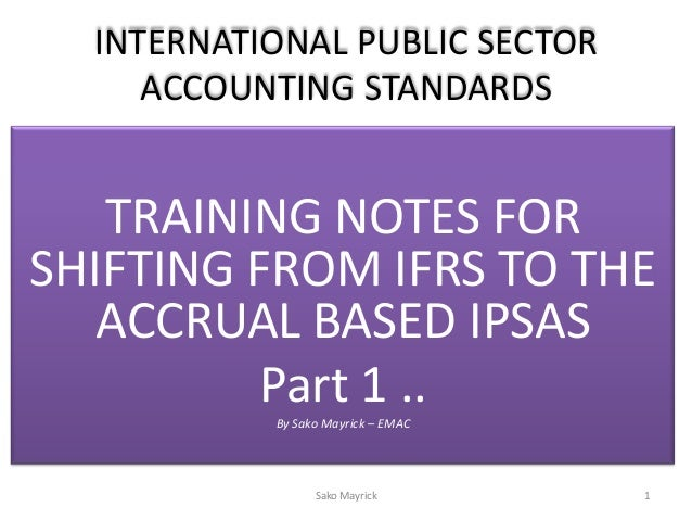 INTERNATIONAL PUBLIC SECTORACCOUNTING STANDARDSTRAINING NOTES FORSHIFTING FROM IFRS TO THEACCRUAL BASED IPSASPart 1 ..By S...